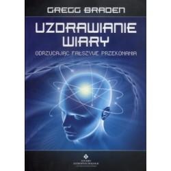 UZDRAWIANIE WIARY ODRZUCAJĄC FAŁSZYWE PRZEKONANIA - Gregg Braden