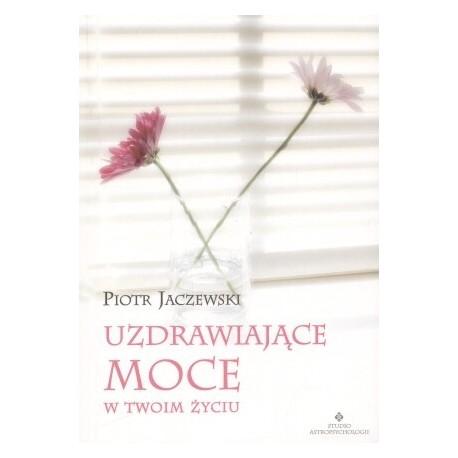 Uzdrawiające moce w twoim życiu - Piotr Jaczewski