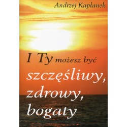 I Ty możesz być szczęśliwy, zdrowy, bogaty - Andrzej Kapłanek