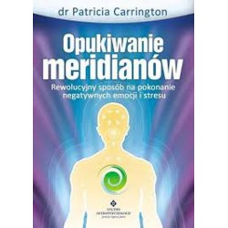 Opukiwanie meridianów. Rewolucyjny sposób na pokonanie negatywnych emocji i stresu - dr Patricia Carrington