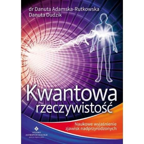 Kwantowa rzeczywistość. Naukowe wyjaśnienie zjawisk nadprzyrodzonych - dr Danuta Adamska-Rutkowska, Danuta Dudzik