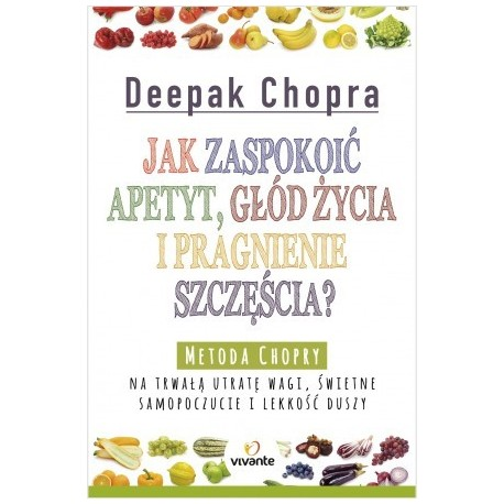 Jak zaspokoić apetyt, głód życia i pragnienie szczęścia? - Deepak Chopra
