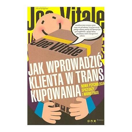 Jak wprowadzić klienta w trans kupowania. Nowa psychologia sprzedaży i marketingu - Joe Vitale