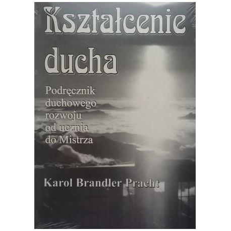 Kształcenie ducha. Podręcznik duchowego rozwoju od ucznia do Mistrza - Karol Brandler Pracht