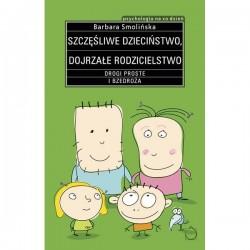 Szczęśliwe dzieciństwo Dojrzałe rodzicielstwo. Drogi proste i bezdroża - Barbara Smolińska
