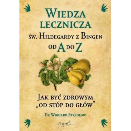 """Wiedza lecznicza św. Hildegardy z Bingen od A do Z. Jak być zdrowym """"od stóp do głów"""" - Wighard Strehlow"""